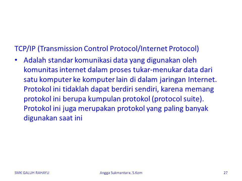 TCP/IP mengimplemenasikan arsitektur berlapis yang terdiri atas empat lapis, diantaranya adalah : Protokol lapisan aplikasi Protokol lapisan antar-host Protokol lapisan internetwork Protokol lapisan antarmuka jaringan SMK GALUH RAHAYUAngga Sukmantara, S.Kom28