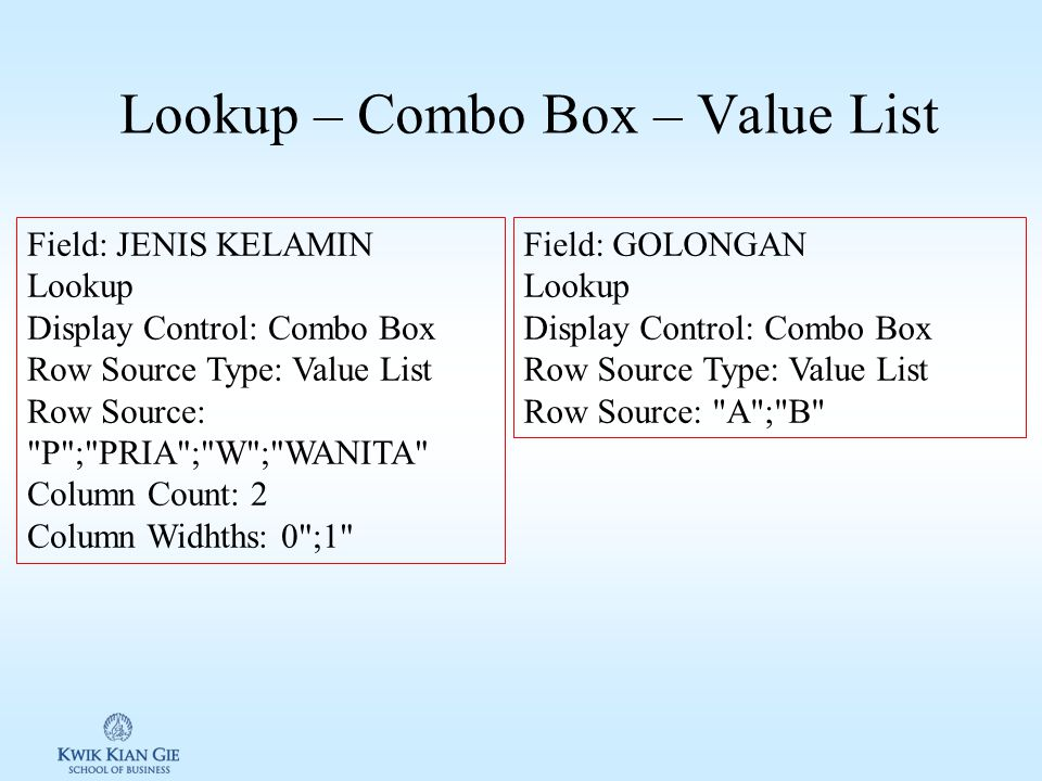 Lookup – Combo Box – Value List Field: JENIS KELAMIN Lookup Display Control: Combo Box Row Source Type: Value List Row Source: P ; PRIA ; W ; WANITA Column Count: 2 Column Widhths: 0 ;1 Field: GOLONGAN Lookup Display Control: Combo Box Row Source Type: Value List Row Source: A ; B