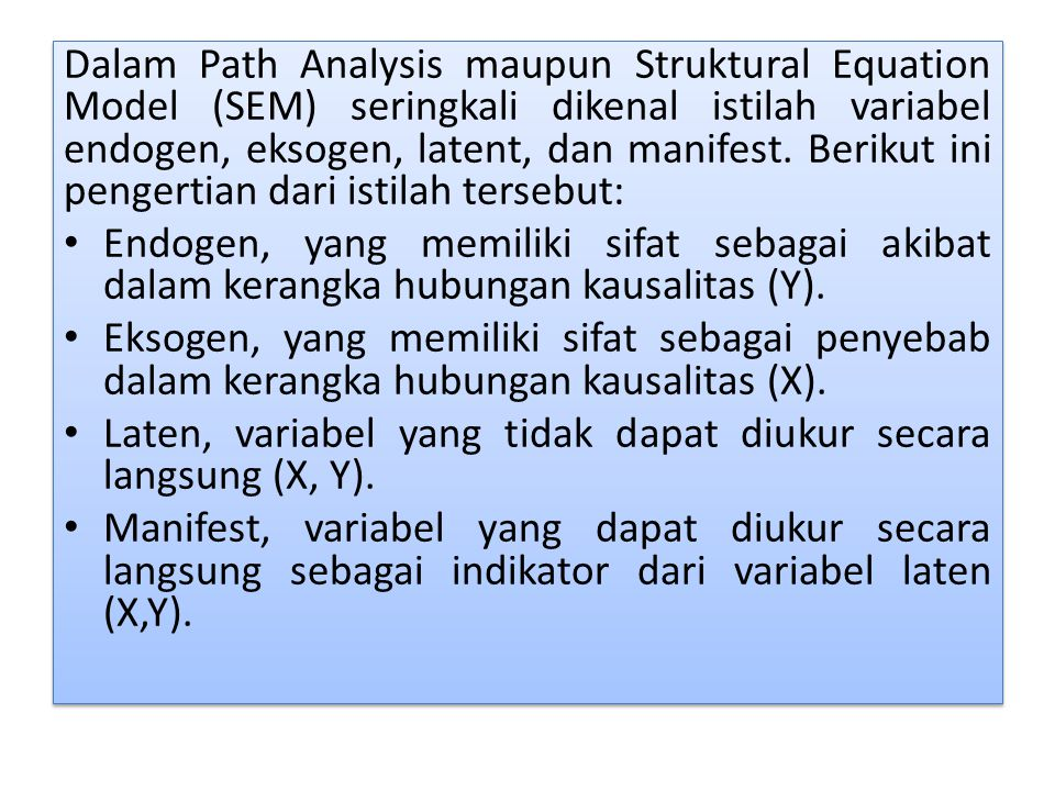 Dalam Path Analysis maupun Struktural Equation Model (SEM) seringkali dikenal istilah variabel endogen, eksogen, latent, dan manifest.