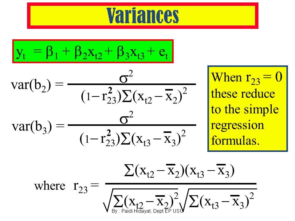 By : Paidi Hidayat, Dept EP USU Variances y t =  1 +  2 x t2 +  3 x t3 + e t 2 var(b 3 ) = ( 1  r 23 )  (x t3  x 3 ) 2 22 var(b 2 ) = ( 1  r 23 )  (x t2  x 2 ) 2 2 22  (x t2  x 2 ) 2  (x t3  x 3 ) 2 where r 23 =  (x t2  x 2 )(x t3  x 3 ) When r 23 = 0 these reduce to the simple regression formulas.