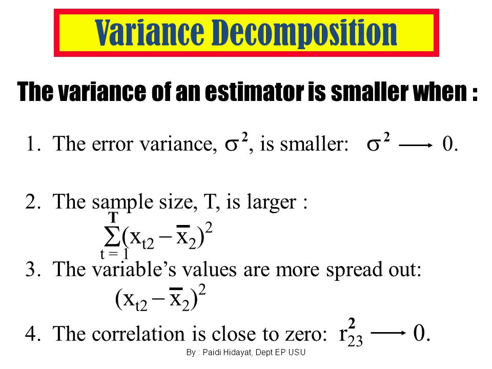 By : Paidi Hidayat, Dept EP USU Variance Decomposition The variance of an estimator is smaller when : 1.