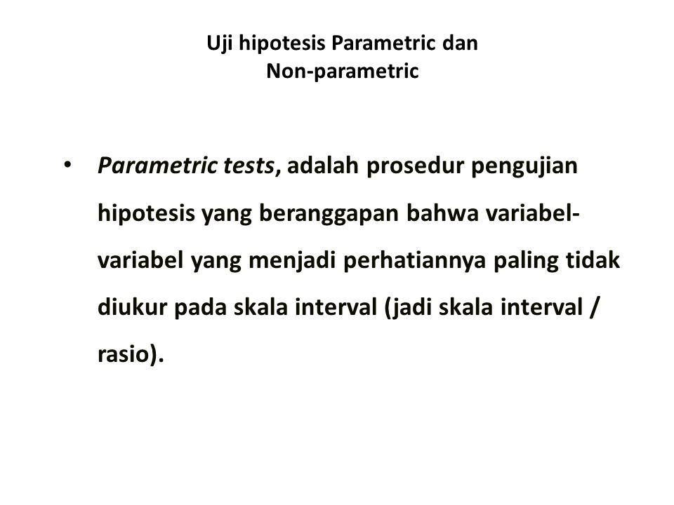 Uji hipotesis Parametric dan Non-parametric Parametric tests, adalah prosedur pengujian hipotesis yang beranggapan bahwa variabel- variabel yang menjadi perhatiannya paling tidak diukur pada skala interval (jadi skala interval / rasio).