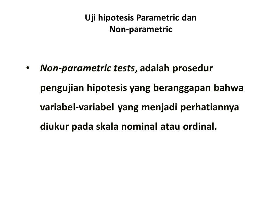 Uji hipotesis Parametric dan Non-parametric Non-parametric tests, adalah prosedur pengujian hipotesis yang beranggapan bahwa variabel-variabel yang menjadi perhatiannya diukur pada skala nominal atau ordinal.