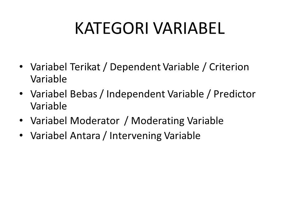 KATEGORI VARIABEL Variabel Terikat / Dependent Variable / Criterion Variable Variabel Bebas / Independent Variable / Predictor Variable Variabel Moderator / Moderating Variable Variabel Antara / Intervening Variable