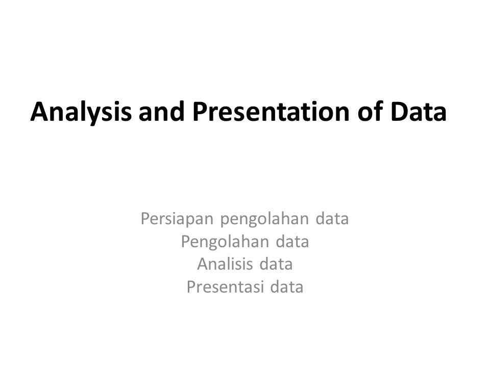 Analysis and Presentation of Data Persiapan pengolahan data Pengolahan data Analisis data Presentasi data
