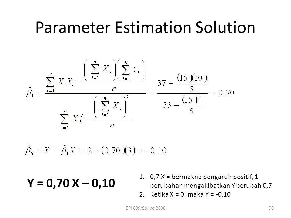 EPI 809/Spring 200890 Parameter Estimation Solution Y = 0,70 X – 0,10 1.0,7 X = bermakna pengaruh positif, 1 perubahan mengakibatkan Y berubah 0,7 2.Ketika X = 0, maka Y = -0,10