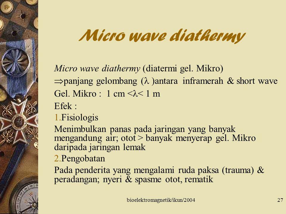 bioelektromagnetik/ikun/200428 Micro wave diathermy Bahaya & kontra indikasi Penderita gangguan sirkulasi  meningkat perdarahan, trombosis & flebitis TBC & tumor ganas Perbedaan micro wave dengan short wave 1.Penetrasi gel.