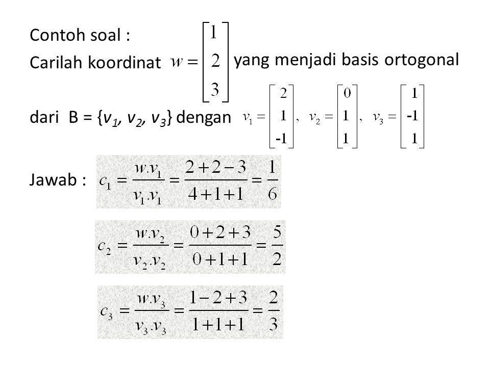 Jadi : w = c 1 v 1 + c 2 v 2 + c 3 v 3 = 1/6 v 1 + 5/2 v 2 + 2/3 v 3 Sehingga koordinat w yang menjadi basis ortogonal B adalah :