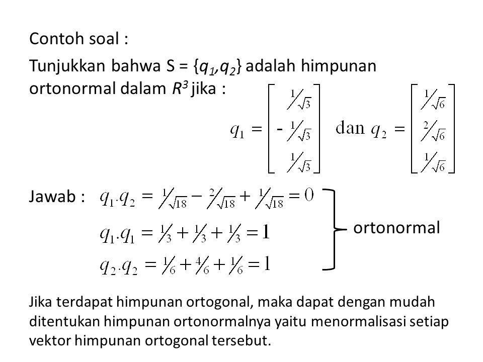Contoh soal: Bangun basis ortonormal untuk R 3 dari vektor-vektor : Jawab : dari penyelesaian soal sebelumnya diketahui bahwa v 1, v 2, dan v 3 adalah basis ortogonal, jadi tinggal menormalisasi setiap vektor diperoleh : Jadi {q 1, q 2, q 3 } merupakan basis ortonormal untuk R 3,