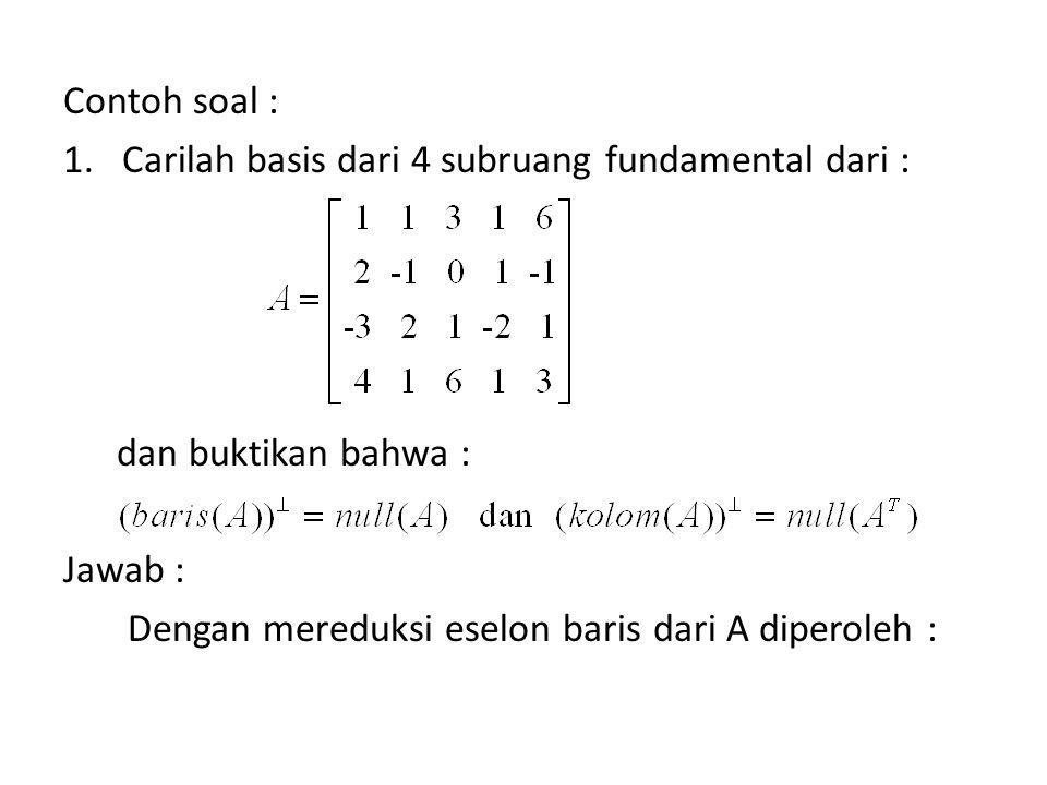 Baris (A) = span (r 1, r 2, r 3 ) dengan : r 1 = {1 0 1 0 -1}, r 2 = {0 1 2 0 3}, r 3 = {0 0 0 1 4} Dengan menyelesaikan persamaan homogen Rx = 0 diperoleh : baris (A) = baris (R)