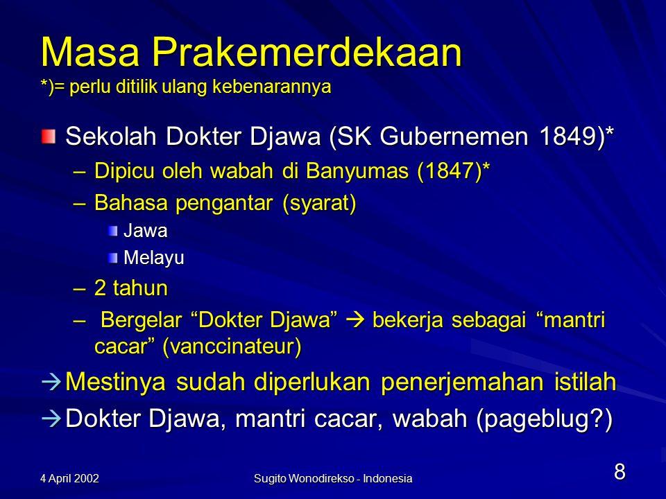 4 April 2002 Sugito Wonodirekso - Indonesia 9 Sekolah Dokter Tahun 1864* Sekolah Dokter Djawa –Lama pendidikan 3 tahun –Lulusannya dokter mandiri –Bahasa melayu dianggap tidak cukup –Magang kepada dokter Belanda  takut tersaingi  Harusnya lebih banyak terjemahan diperlukan karena tugas dokter Jawa semakin luas