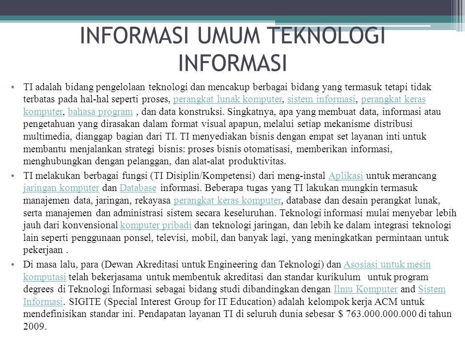 TEKNOLOGI INFORMASI Teknologi Informasi (TI), atau dalam bahasa Inggris dikenal dengan istilah Information technology (IT) adalah Teknologi Informasi adalah suatu teknologi yang digunakan untuk mengolah data, dengan memproses, mendapatkan, menyusun, menyimpan, memanipulasi data dalam berbagai cara untuk menghasilkan informasi yang berkualitas.