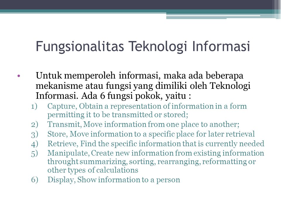 Fungsionalitas Teknologi Informasi NoFungsionalitasTeknologi / Device 1CaptureKeyboard, bar code scaner, document scanner, optical character recognition, sound recorder, video camera, voice recognition software 2TransmitBroadcast radio, broadcast television via regional transmitter, cable TV, satellite broadcast, telephone network, data transmission network for moving business data, fiber optic cable,fax machine, electronic mail, voice mail, Internet 3StorePaper, computer tape, floppy disk, hard disk, optical disk, flash memory, CD- ROM 4RetrievePaper, computer tape, floppy disk, hard disk, optical disk, flash memory, CD- ROM 5ManipulateComputer (plus software) 6DisplayLaser printer, computer screen