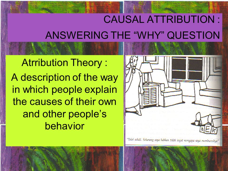 Simple dichotomy attribution, by Heider : Internal Atrribution The inference that a person is behaving in a certain way because of something about the person, such as attitude, character, or personality External Atrribution The inference that a person is behaving in a certain way because of something about the situation he or she is in; the assumption is that most people would respond the same way in that situation