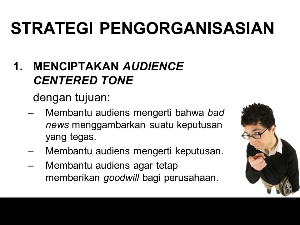 STRATEGI PENGORGANISASIAN 1.MENCIPTAKAN AUDIENCE CENTERED TONE dengan tujuan: –Membantu audiens mengerti bahwa bad news menggambarkan suatu keputusan yang tegas.