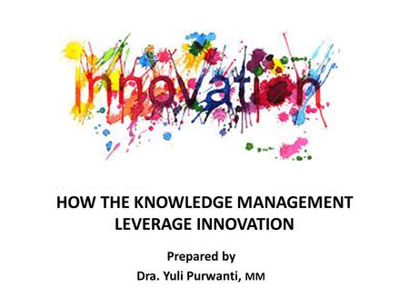 HOW THE KNOWLEDGE MANAGEMENT LEVERAGE INNOVATION Prepared by Dra. Yuli Purwanti, MM.