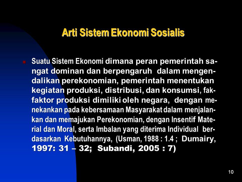 10 Arti Sistem Ekonomi Sosialis Suatu Sistem Ekonomi dimana peran pemerintah sa- ngat dominan dan berpengaruh dalam mengen- dalikan perekonomian, pemerintah menentukan kegiatan produksi, distribusi, dan konsumsi, fak- faktor produksi dimiliki oleh negara, dengan me- nekankan pada kebersamaan Masyarakat dalam menjalan- kan dan memajukan Perekonomian, dengan Insentif Mate- rial dan Moral, serta Imbalan yang diterima Individual ber- dasarkan Kebutuhannya, (Usman, 1988 : 1.4 ; Dumairy, 1997: 31 – 32; Subandi, 2005 : 7)