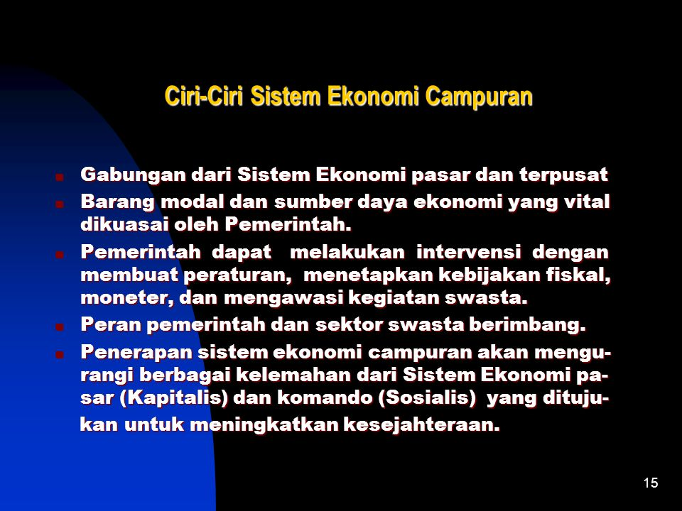 15 Ciri-Ciri Sistem Ekonomi Campuran Gabungan dari Sistem Ekonomi pasar dan terpusat Gabungan dari Sistem Ekonomi pasar dan terpusat Barang modal dan sumber daya ekonomi yang vital dikuasai oleh Pemerintah.