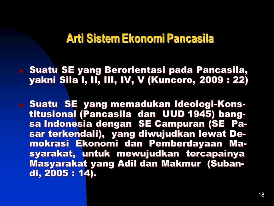 18 Arti Sistem Ekonomi Pancasila Suatu SE yang Berorientasi pada Pancasila, yakni Sila I, II, III, IV, V (Kuncoro, 2009 : 22) Suatu SE yang memadukan Ideologi-Kons- titusional (Pancasila dan UUD 1945) bang- sa Indonesia dengan SE Campuran (SE Pa- sar terkendali), yang diwujudkan lewat De- mokrasi Ekonomi dan Pemberdayaan Ma- syarakat, untuk mewujudkan tercapainya Masyarakat yang Adil dan Makmur (Suban- di, 2005 : 14).