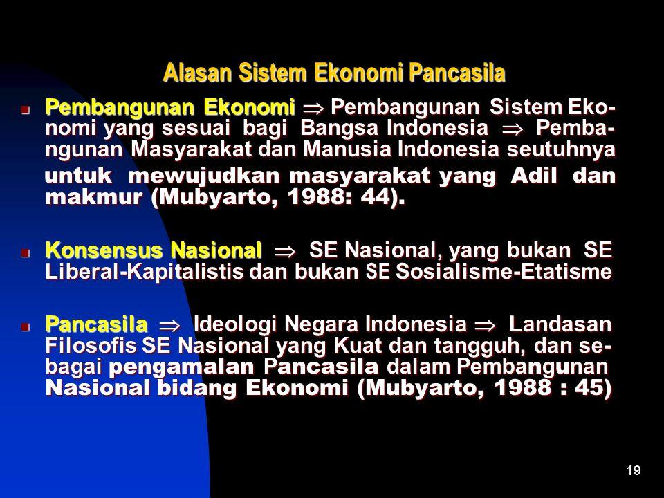 19 Alasan Sistem Ekonomi Pancasila Pembangunan Ekonomi  Pembangunan Sistem Eko- nomi yang sesuai bagi Bangsa Indonesia  Pemba- ngunan Masyarakat dan Manusia Indonesia seutuhnya untuk mewujudkan masyarakat yang Adil dan makmur (Mubyarto, 1988: 44).