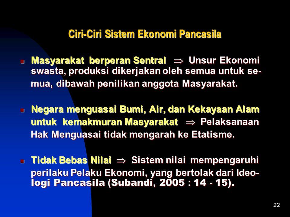 22 Ciri-Ciri Sistem Ekonomi Pancasila Masyarakat berperan Sentral  Unsur Ekonomi swasta, produksi dikerjakan oleh semua untuk se- Masyarakat berperan Sentral  Unsur Ekonomi swasta, produksi dikerjakan oleh semua untuk se- mua, dibawah penilikan anggota Masyarakat.