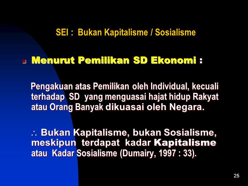 25 SEI : Bukan Kapitalisme / Sosialisme Menurut Pemilikan SD Ekonomi : Pengakuan atas Pemilikan oleh Individual, kecuali terhadap SD yang menguasai hajat hidup Rakyat atau Orang Banyak dikuasai oleh Negara.