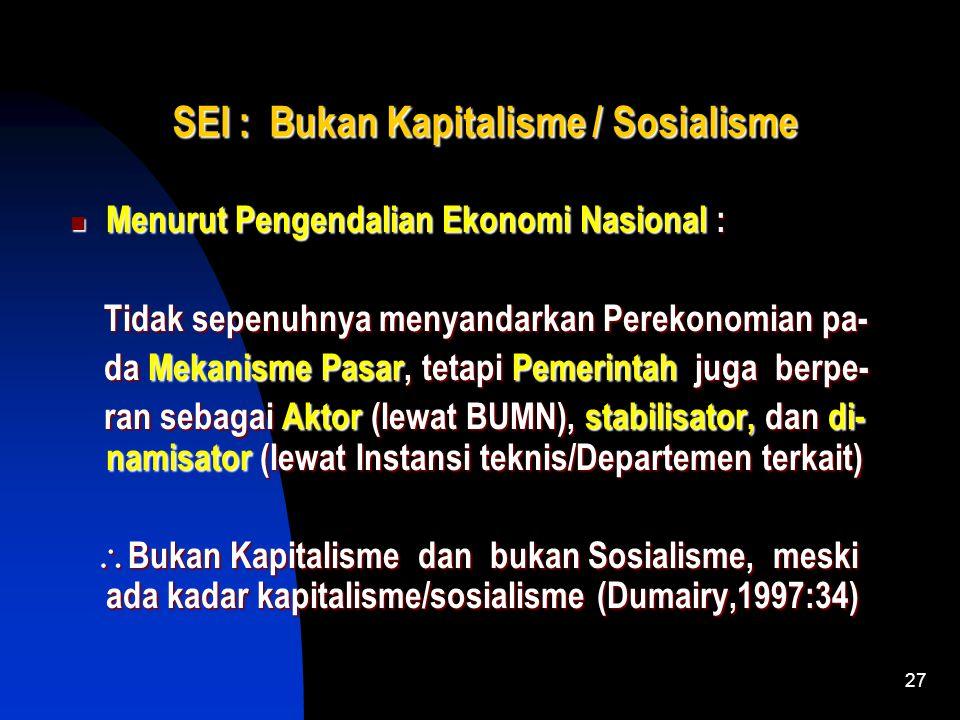 27 SEI : Bukan Kapitalisme / Sosialisme Menurut Pengendalian Ekonomi Nasional : Tidak sepenuhnya menyandarkan Perekonomian pa- da Mekanisme Pasar, tetapi Pemerintah juga berpe- ran sebagai Aktor (lewat BUMN), stabilisator, dan di- namisator (lewat Instansi teknis/Departemen terkait) Bukan Kapitalisme dan bukan Sosialisme, meski ada kadar kapitalisme/sosialisme (Dumairy,1997:34)