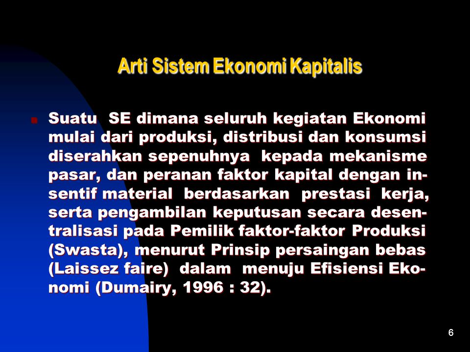 6 Arti Sistem Ekonomi Kapitalis Suatu SE dimana seluruh kegiatan Ekonomi mulai dari produksi, distribusi dan konsumsi diserahkan sepenuhnya kepada mekanisme pasar, dan peranan faktor kapital dengan in- sentif material berdasarkan prestasi kerja, serta pengambilan keputusan secara desen- tralisasi pada Pemilik faktor-faktor Produksi (Swasta), menurut Prinsip persaingan bebas (Laissez faire) dalam menuju Efisiensi Eko- nomi (Dumairy, 1996 : 32).