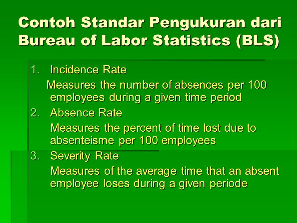 Contoh Standar Pengukuran dari Bureau of Labor Statistics (BLS) 1.Incidence Rate Measures the number of absences per 100 employees during a given time period Measures the number of absences per 100 employees during a given time period 2.Absence Rate Measures the percent of time lost due to absenteisme per 100 employees 3.Severity Rate Measures of the average time that an absent employee loses during a given periode