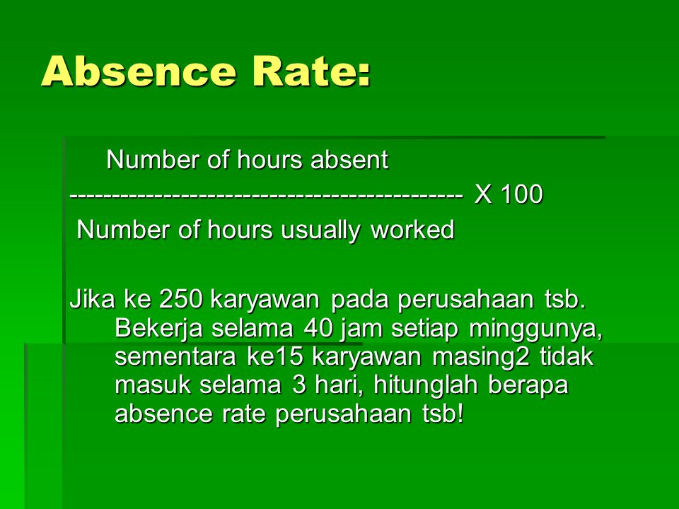 Absence Rate: Number of hours absent Number of hours absent --------------------------------------------- X 100 Number of hours usually worked Number of hours usually worked Jika ke 250 karyawan pada perusahaan tsb.