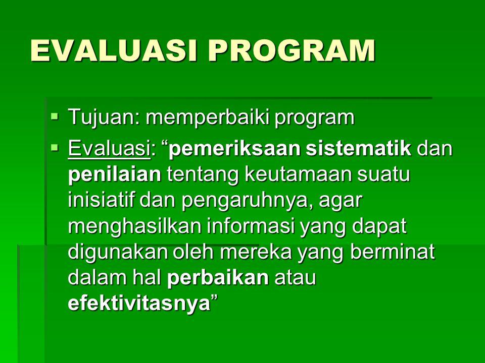 EVALUASI PROGRAM  Tujuan: memperbaiki program  Evaluasi: pemeriksaan sistematik dan penilaian tentang keutamaan suatu inisiatif dan pengaruhnya, agar menghasilkan informasi yang dapat digunakan oleh mereka yang berminat dalam hal perbaikan atau efektivitasnya