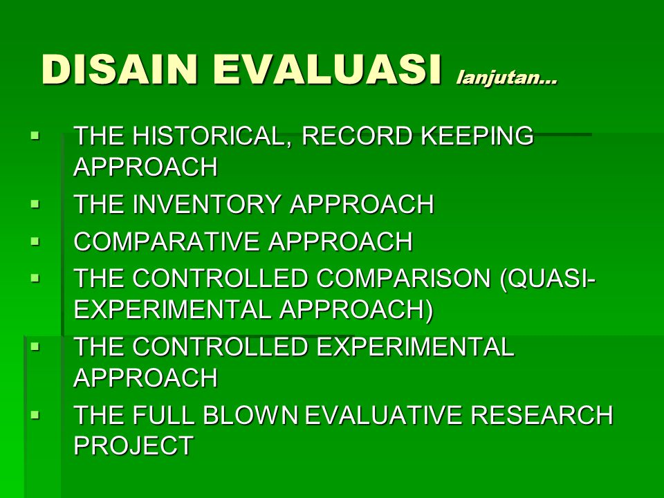 DISAIN EVALUASI lanjutan…  THE HISTORICAL, RECORD KEEPING APPROACH  THE INVENTORY APPROACH  COMPARATIVE APPROACH  THE CONTROLLED COMPARISON (QUASI- EXPERIMENTAL APPROACH)  THE CONTROLLED EXPERIMENTAL APPROACH  THE FULL BLOWN EVALUATIVE RESEARCH PROJECT