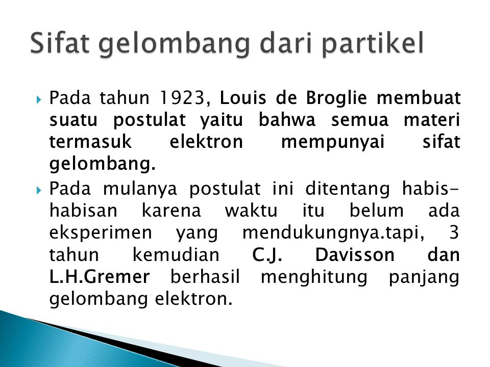  Penurunan yang dilakukan de Broglie sbb: jika E = hf = hc/lamda persamaan momentum foton yaitu: p = E/c = h/lamda De Broglie mengusulkan bahwa ini tidak hanya berlaku untuk foton, tetapi berlaku untuk semua partikel.jadi lamda = h/p Persamaan di atas adalah rumus panjang gelombang de Broglie untuk semua partikel bermassa m yang bergerak dengan kecepan v.