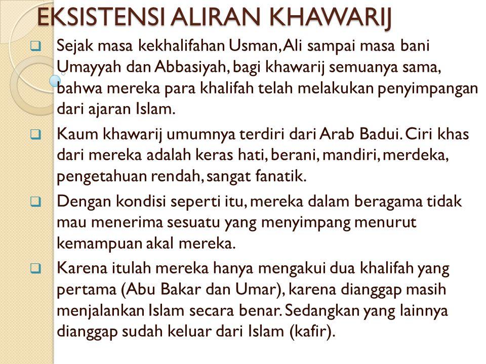 EKSISTENSI ALIRAN KHAWARIJ  Sejak masa kekhalifahan Usman, Ali sampai masa bani Umayyah dan Abbasiyah, bagi khawarij semuanya sama, bahwa mereka para khalifah telah melakukan penyimpangan dari ajaran Islam.