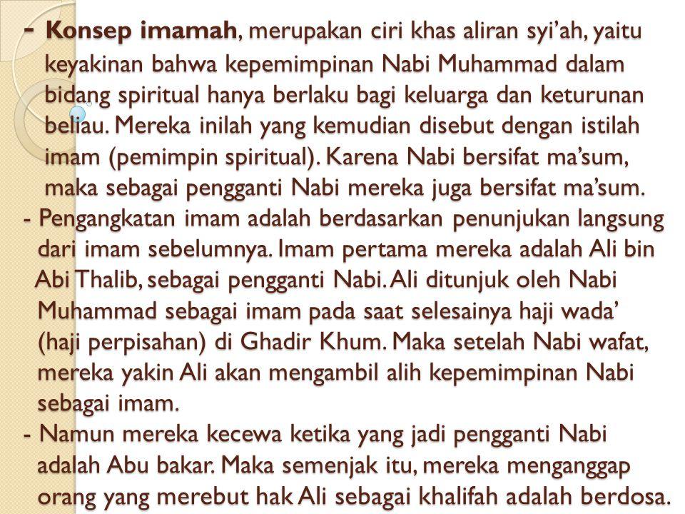 - Konsep imamah, merupakan ciri khas aliran syi'ah, yaitu keyakinan bahwa kepemimpinan Nabi Muhammad dalam bidang spiritual hanya berlaku bagi keluarga dan keturunan beliau.