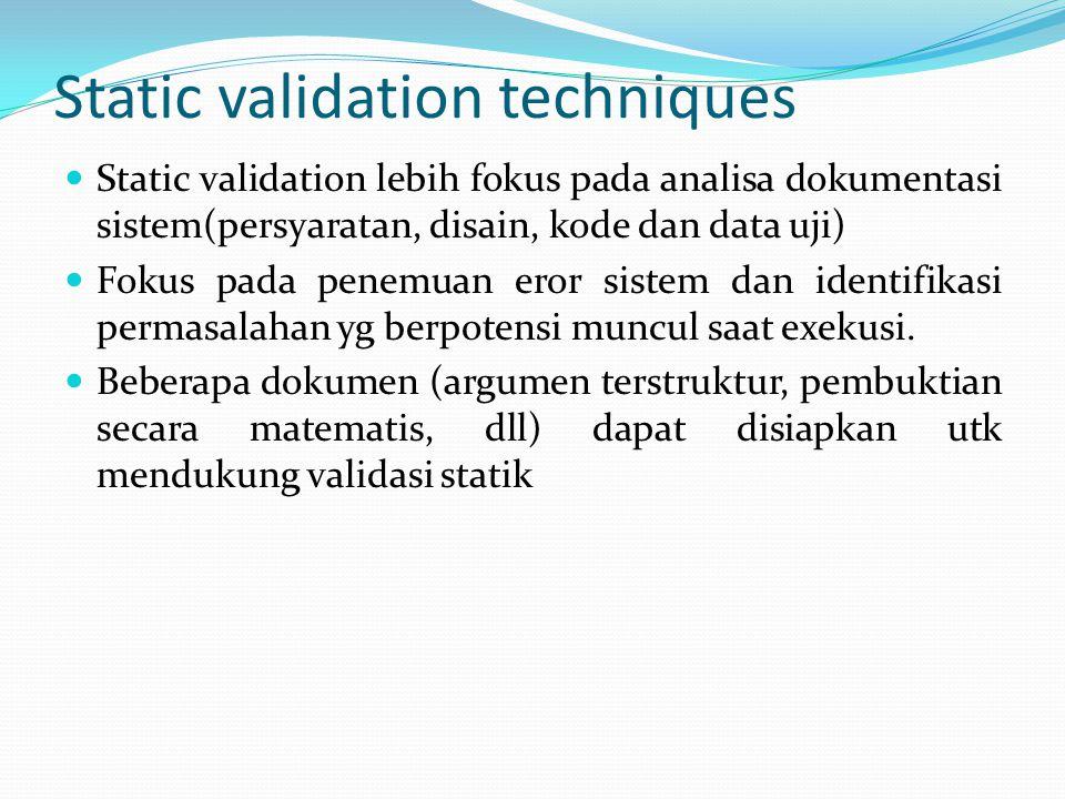 Static techniques for safety validation Menunjukkan keselamatan sistem melalui sebuah pengujian merupakan sesuatu yg sulit Karena pengujian bertujuan utk menunjukkan apa yg dilakukan sistem saat situasi normal.