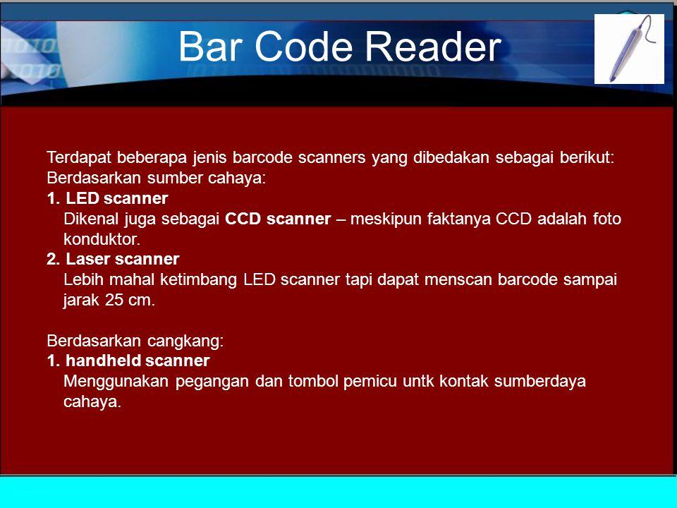Bar Code Reader Terdapat beberapa jenis barcode scanners yang dibedakan sebagai berikut: Berdasarkan sumber cahaya: 1.