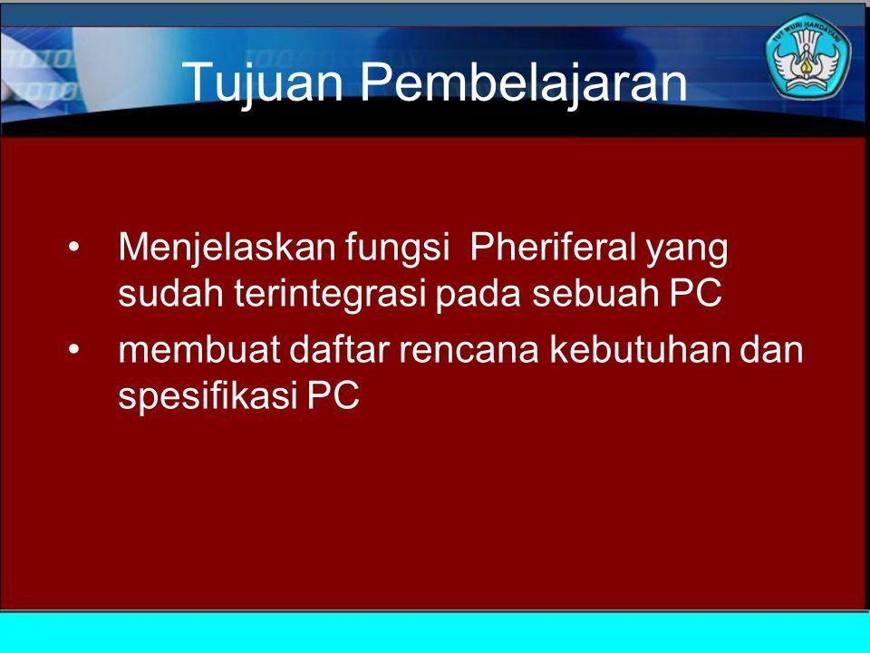 Tujuan Pembelajaran Menjelaskan fungsi Pheriferal yang sudah terintegrasi pada sebuah PC membuat daftar rencana kebutuhan dan spesifikasi PC