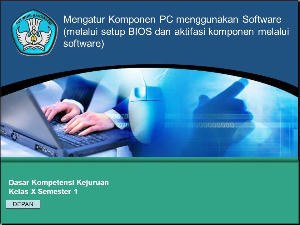 Mengatur Komponen PC menggunakan Software (melalui setup BIOS dan aktifasi komponen melalui software) Dasar Kompetensi Kejuruan Kelas X Semester 1 DEPAN