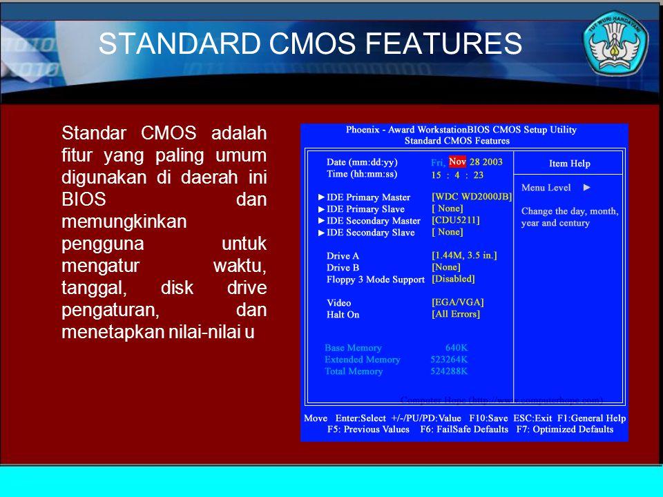 STANDARD CMOS FEATURES Standar CMOS adalah fitur yang paling umum digunakan di daerah ini BIOS dan memungkinkan pengguna untuk mengatur waktu, tanggal, disk drive pengaturan, dan menetapkan nilai-nilai u
