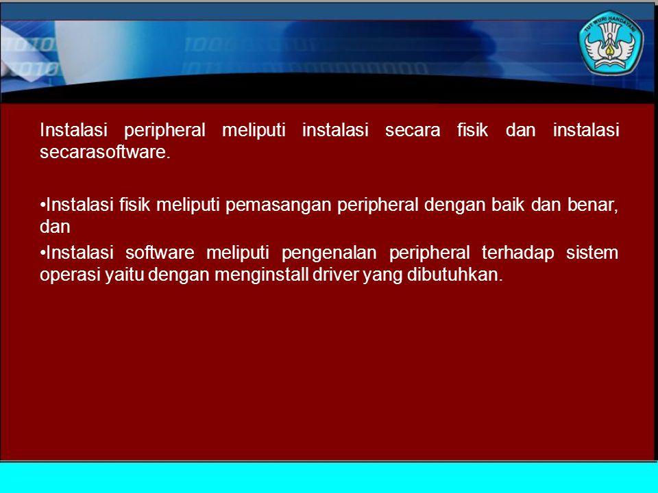 Instalasi peripheral meliputi instalasi secara fisik dan instalasi secarasoftware.