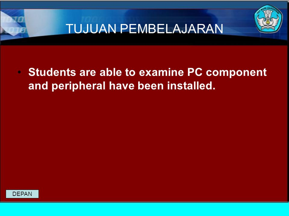 TUJUAN PEMBELAJARAN Students are able to examine PC component and peripheral have been installed.