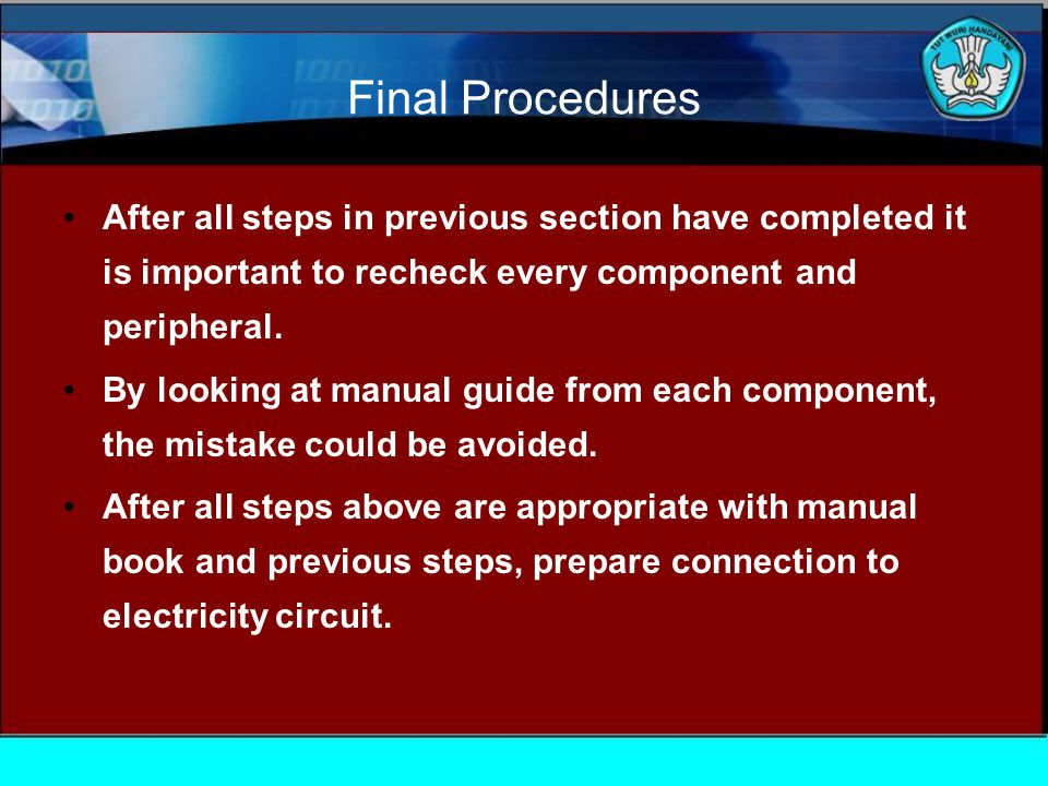 Final Procedures After all steps in previous section have completed it is important to recheck every component and peripheral.