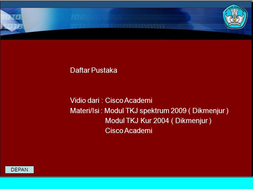 Daftar Pustaka Vidio dari : Cisco Academi Materi/Isi : Modul TKJ spektrum 2009 ( Dikmenjur ) Modul TKJ Kur 2004 ( Dikmenjur ) Cisco Academi DEPAN