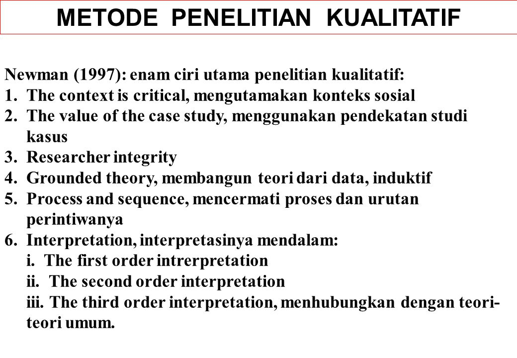 Lincoln dan Guba (1985): 14 karakteristik penelitian kualitatif: 1.Natural setting 2.Human instruments 3.Utilization of tacit knowledge 4.Qualitative methods 5.Purposive sampling 6.Inductive data analysis 7.Grounded theory 8.Emergent design 9.Negotiated outcomes 10.Case study reporting mode 11.Idiographic interpretation 12.Tentative application 13.Focus determined boundaries 14.Special criteria for trustworthiness.