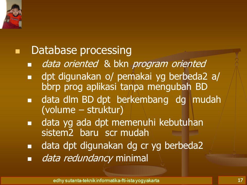 edhy sutanta-teknik informatika-fti-ista yogyakarta 18 File processing hny dpt digunakan o/ 1 program aplikasi berhub dgn persoalan ttt u/ sist yg direncanakan perkembangan data hny mgkn tjd pd volume data hny dpt digunakan dgn 1 cr ttt saja kerangkapan data