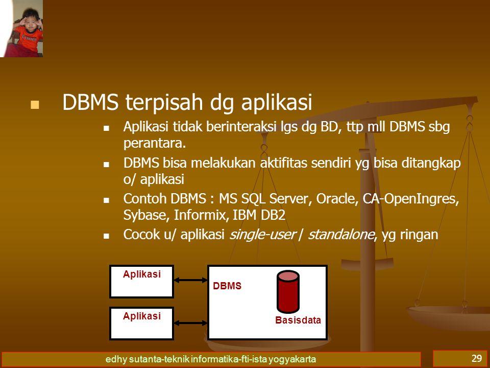 edhy sutanta-teknik informatika-fti-ista yogyakarta 30 DBMS menyatu dg aplikasi Aplikasi BD yg dibuat menyatu dg DBMS pd saat pemakaiannya Aplikasi BD berada 'di bawah' DBMS (sub-ordinate) DBMS hrs diaktifkan dulu sgl menjalankan aplikasi Contoh DBMS : dBase III+, FoxBase, FoxPlus, CA- Clipper, MS-Access Cocok untuk aplikasi multi-user, yg berat DBMS | Aplikasi Basis Data DBMS | Aplikasi