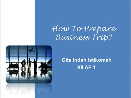 How To Prepare Business Trip? Gita Indah Istikomah XII AP 1.