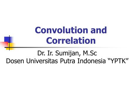 "Convolution and Correlation Dr. Ir. Sumijan, M.Sc Dosen Universitas Putra Indonesia ""YPTK"""