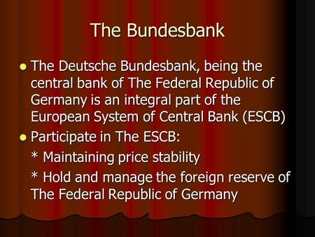 The Bundesbank The Deutsche Bundesbank, being the central bank of The Federal Republic of Germany is an integral part of the European System of Central.